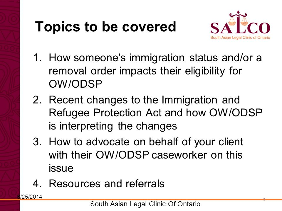 Click to edit Master title style Click to edit Master subtitle style 3 South Asian Legal Clinic Of Ontario 3 Topics to be covered 1.How someone s immigration status and/or a removal order impacts their eligibility for OW/ODSP 2.Recent changes to the Immigration and Refugee Protection Act and how OW/ODSP is interpreting the changes 3.How to advocate on behalf of your client with their OW/ODSP caseworker on this issue 4.Resources and referrals 8/25/2014