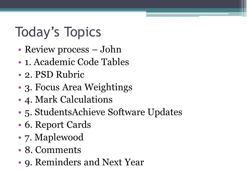 Today's Topics Review process – John 1. Academic Code Tables 2. PSD Rubric 3. Focus Area Weightings 4. Mark Calculations 5. StudentsAchieve Software U