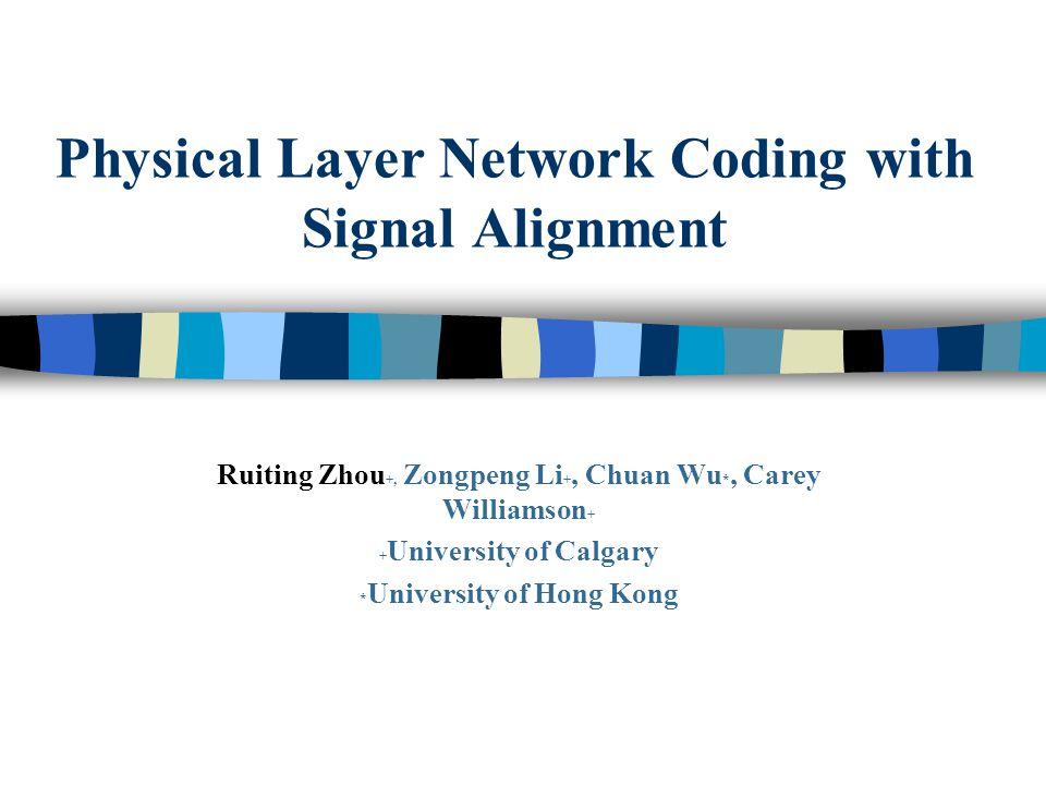 Physical Layer Network Coding with Signal Alignment Ruiting Zhou +, Zongpeng Li +, Chuan Wu *, Carey Williamson + + University of Calgary * University of Hong Kong