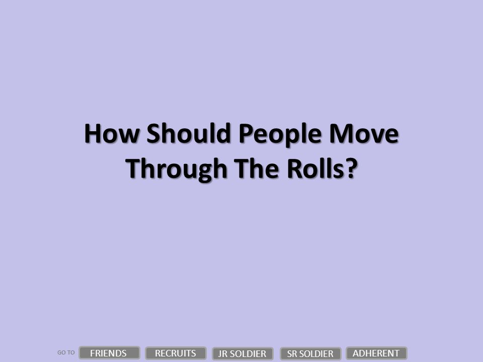 GO TO How Should People Move Through The Rolls? FRIENDS RECRUITS JR SOLDIER ADHERENT SR SOLDIER