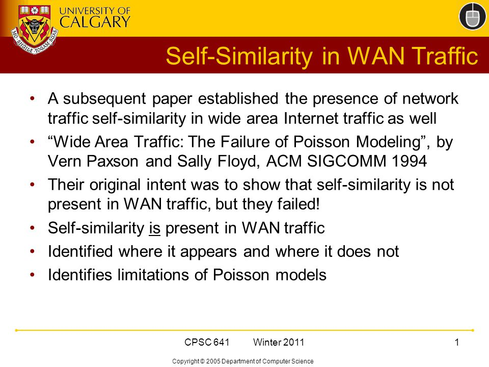 Copyright © 2005 Department of Computer Science CPSC 641 Winter Self-Similarity in WAN Traffic A subsequent paper established the presence of network traffic self-similarity in wide area Internet traffic as well Wide Area Traffic: The Failure of Poisson Modeling , by Vern Paxson and Sally Floyd, ACM SIGCOMM 1994 Their original intent was to show that self-similarity is not present in WAN traffic, but they failed.