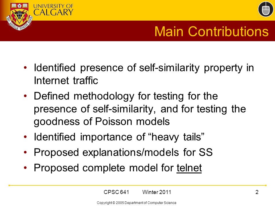 Copyright © 2005 Department of Computer Science CPSC 641 Winter Main Contributions Identified presence of self-similarity property in Internet traffic Defined methodology for testing for the presence of self-similarity, and for testing the goodness of Poisson models Identified importance of heavy tails Proposed explanations/models for SS Proposed complete model for telnet
