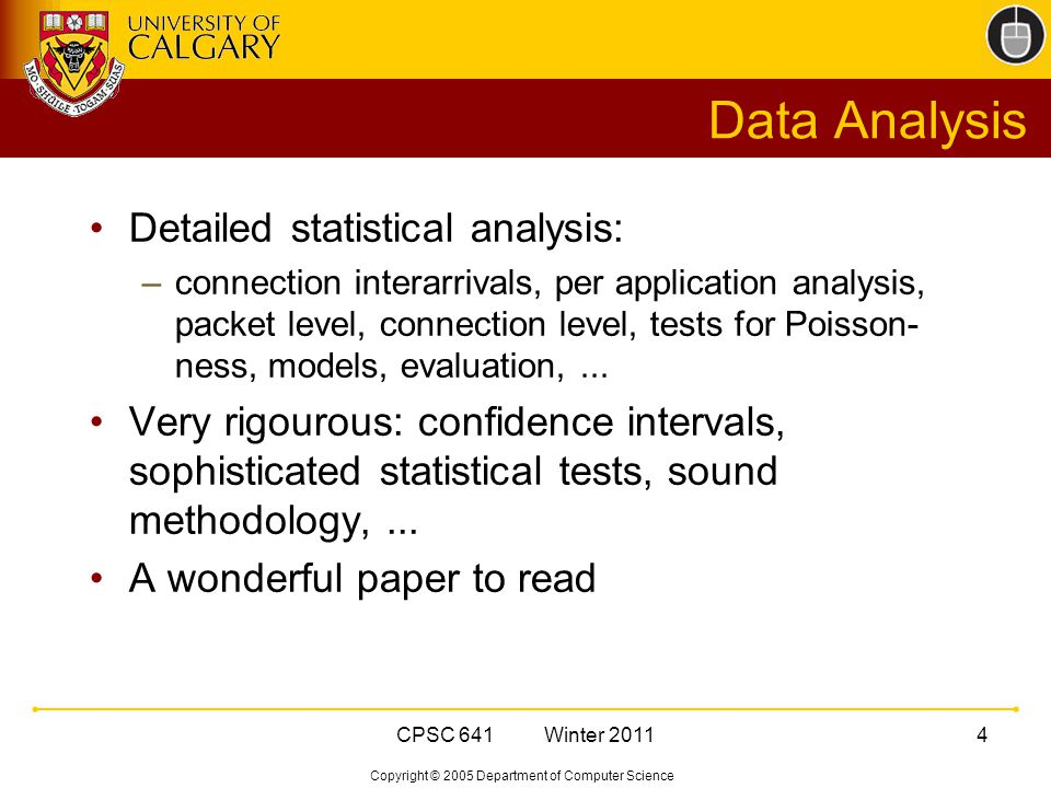 Copyright © 2005 Department of Computer Science CPSC 641 Winter 20114 Data Analysis Detailed statistical analysis: –connection interarrivals, per application analysis, packet level, connection level, tests for Poisson- ness, models, evaluation,...