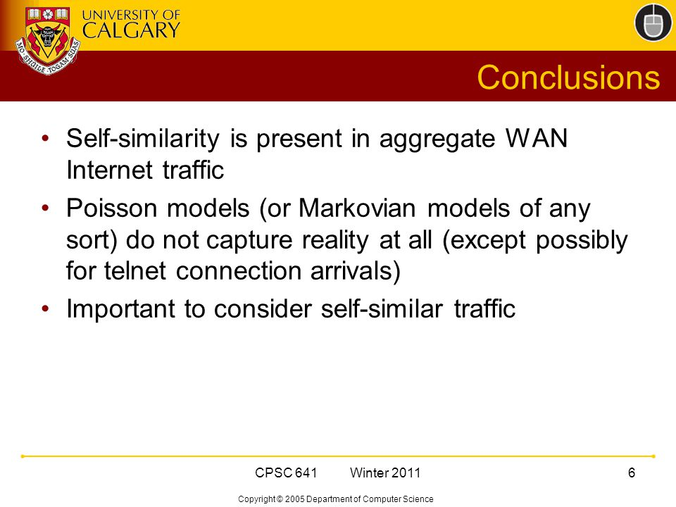 Copyright © 2005 Department of Computer Science CPSC 641 Winter 20116 Conclusions Self-similarity is present in aggregate WAN Internet traffic Poisson models (or Markovian models of any sort) do not capture reality at all (except possibly for telnet connection arrivals) Important to consider self-similar traffic