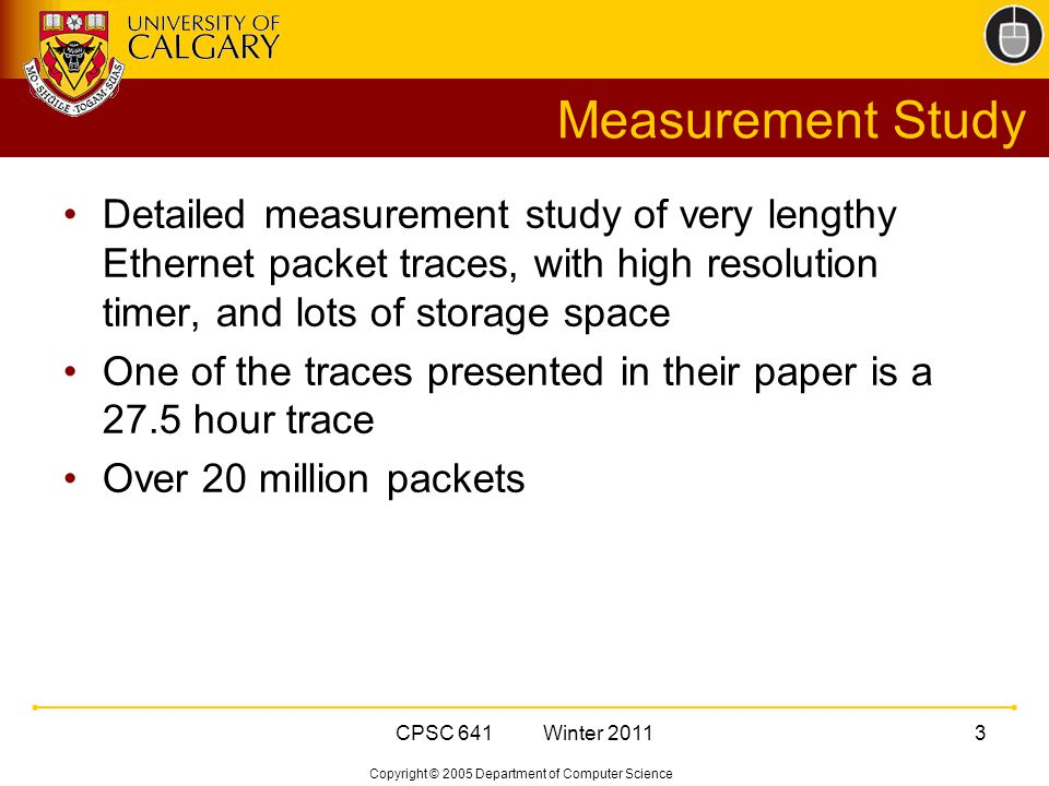 Copyright © 2005 Department of Computer Science CPSC 641 Winter 20113 Measurement Study Detailed measurement study of very lengthy Ethernet packet traces, with high resolution timer, and lots of storage space One of the traces presented in their paper is a 27.5 hour trace Over 20 million packets