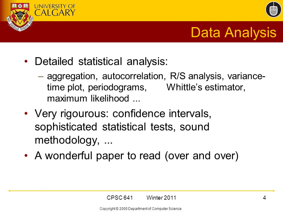 Copyright © 2005 Department of Computer Science CPSC 641 Winter 20114 Data Analysis Detailed statistical analysis: –aggregation, autocorrelation, R/S analysis, variance- time plot, periodograms, Whittle's estimator, maximum likelihood...