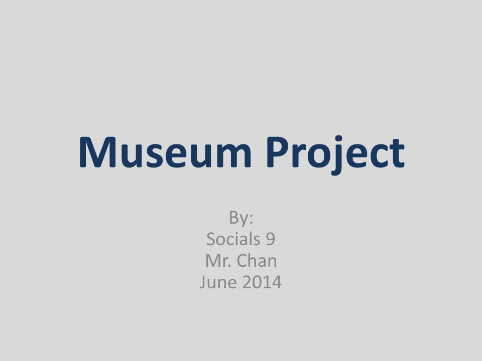 Museum Project By: Socials 9 Mr. Chan June 2014