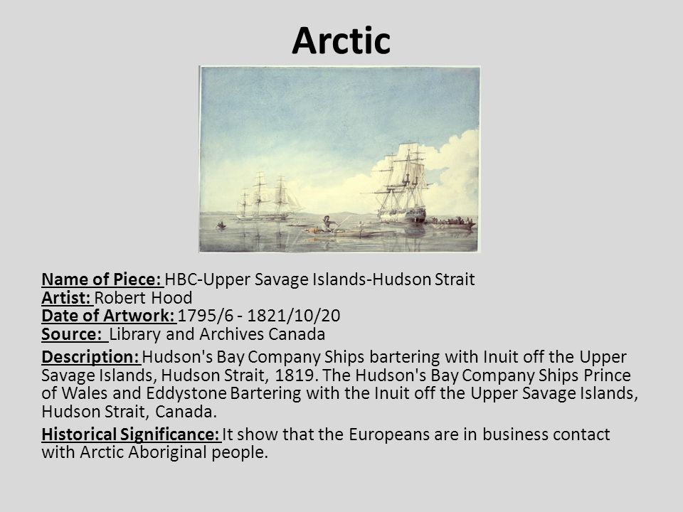 Arctic Name of Piece: HBC-Upper Savage Islands-Hudson Strait Artist: Robert Hood Date of Artwork: 1795/6 - 1821/10/20 Source: Library and Archives Canada Description: Hudson s Bay Company Ships bartering with Inuit off the Upper Savage Islands, Hudson Strait, 1819.