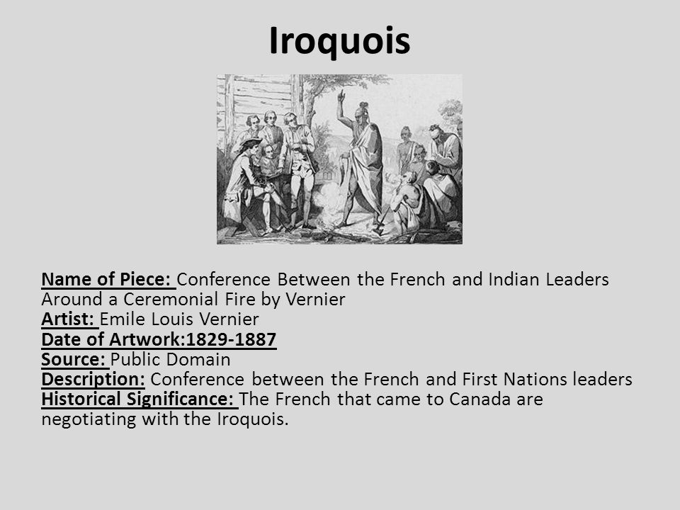 Iroquois Name of Piece: Conference Between the French and Indian Leaders Around a Ceremonial Fire by Vernier Artist: Emile Louis Vernier Date of Artwork:1829-1887 Source: Public Domain Description: Conference between the French and First Nations leaders Historical Significance: The French that came to Canada are negotiating with the Iroquois.