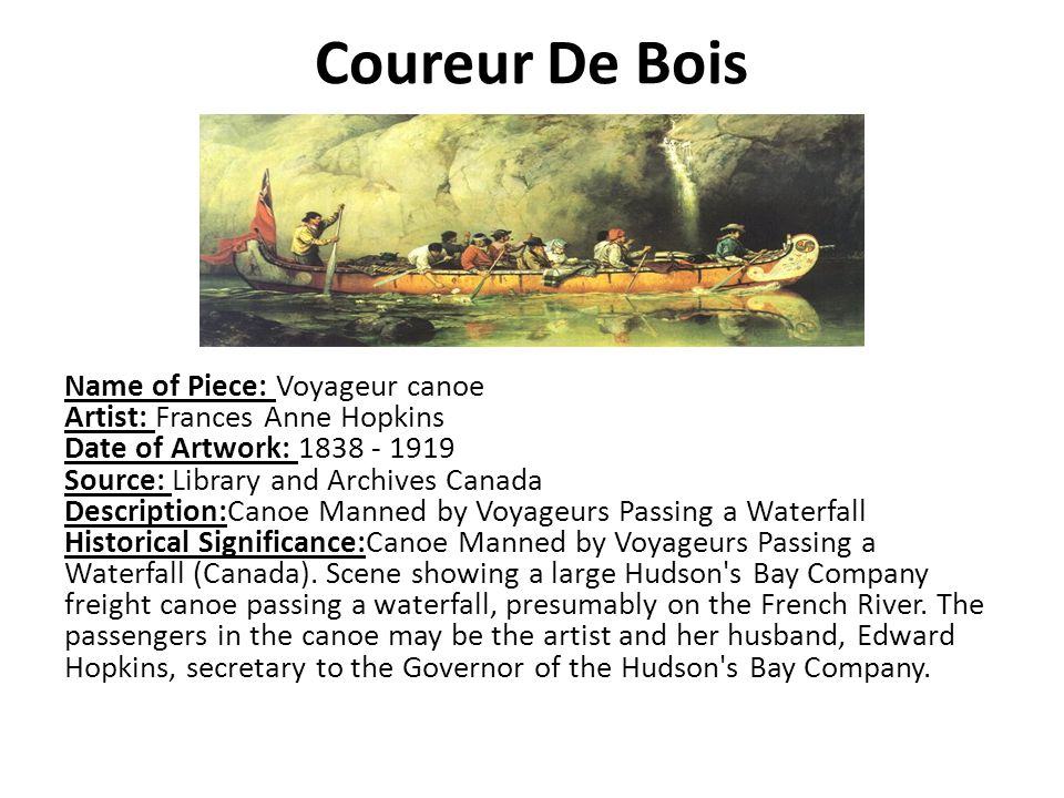 Coureur De Bois Name of Piece: Voyageur canoe Artist: Frances Anne Hopkins Date of Artwork: Source: Library and Archives Canada Description:Canoe Manned by Voyageurs Passing a Waterfall Historical Significance:Canoe Manned by Voyageurs Passing a Waterfall (Canada).