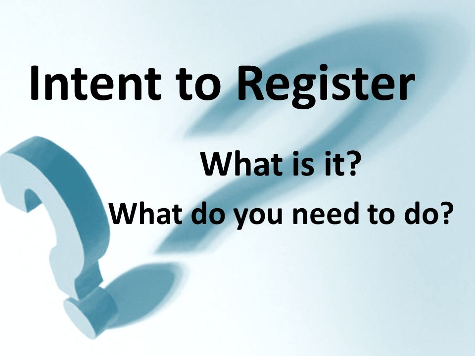 Intent to Register What is it What do you need to do