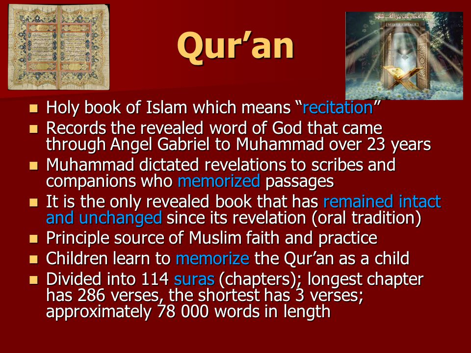 Qur'an Holy book of Islam which means recitation Holy book of Islam which means recitation Records the revealed word of God that came through Angel Gabriel to Muhammad over 23 years Records the revealed word of God that came through Angel Gabriel to Muhammad over 23 years Muhammad dictated revelations to scribes and companions who memorized passages Muhammad dictated revelations to scribes and companions who memorized passages It is the only revealed book that has remained intact and unchanged since its revelation (oral tradition) It is the only revealed book that has remained intact and unchanged since its revelation (oral tradition) Principle source of Muslim faith and practice Principle source of Muslim faith and practice Children learn to memorize the Qur'an as a child Children learn to memorize the Qur'an as a child Divided into 114 suras (chapters); longest chapter has 286 verses, the shortest has 3 verses; approximately 78 000 words in length Divided into 114 suras (chapters); longest chapter has 286 verses, the shortest has 3 verses; approximately 78 000 words in length