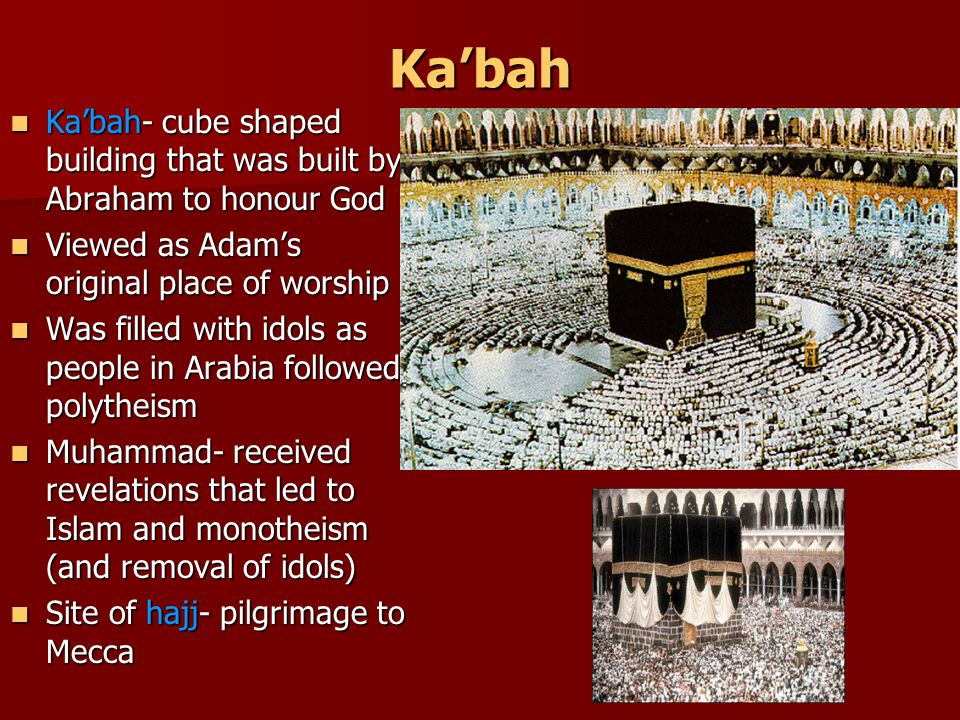 Ka'bah Ka'bah- cube shaped building that was built by Abraham to honour God Ka'bah- cube shaped building that was built by Abraham to honour God Viewed as Adam's original place of worship Viewed as Adam's original place of worship Was filled with idols as people in Arabia followed polytheism Was filled with idols as people in Arabia followed polytheism Muhammad- received revelations that led to Islam and monotheism (and removal of idols) Muhammad- received revelations that led to Islam and monotheism (and removal of idols) Site of hajj- pilgrimage to Mecca Site of hajj- pilgrimage to Mecca