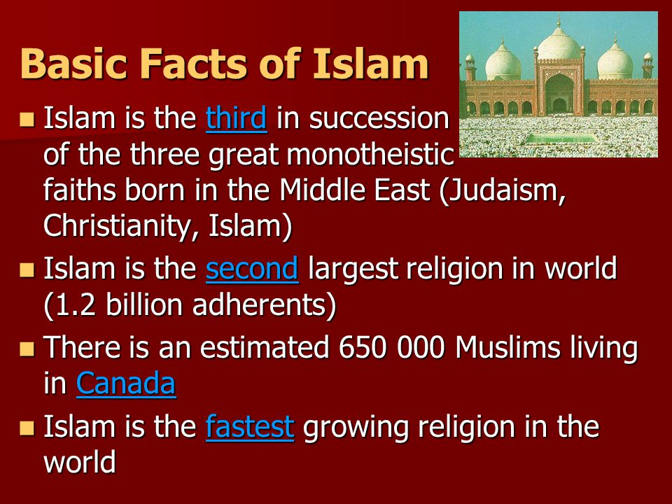Basic Facts of Islam Islam is the third in succession of the three great monotheistic faiths born in the Middle East (Judaism, Christianity, Islam) Islam is the third in succession of the three great monotheistic faiths born in the Middle East (Judaism, Christianity, Islam) Islam is the second largest religion in world (1.2 billion adherents) Islam is the second largest religion in world (1.2 billion adherents) There is an estimated 650 000 Muslims living in Canada There is an estimated 650 000 Muslims living in Canada Islam is the fastest growing religion in the world Islam is the fastest growing religion in the world