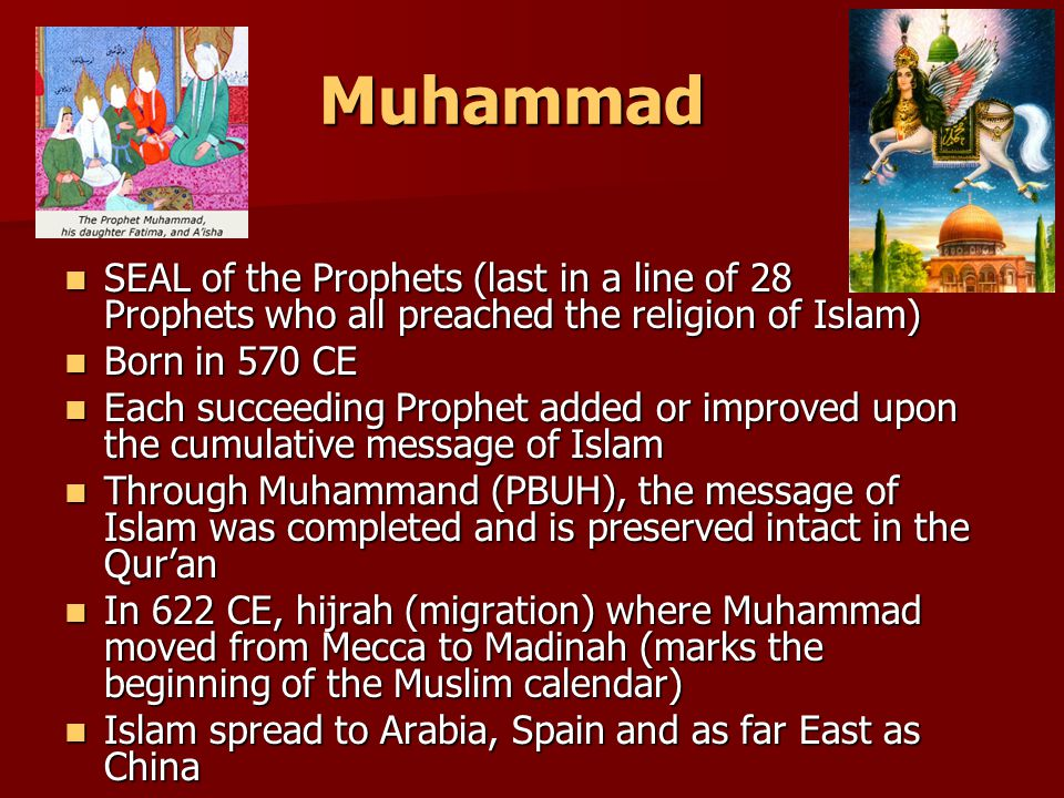 Muhammad SEAL of the Prophets (last in a line of 28 Prophets who all preached the religion of Islam) SEAL of the Prophets (last in a line of 28 Prophets who all preached the religion of Islam) Born in 570 CE Born in 570 CE Each succeeding Prophet added or improved upon the cumulative message of Islam Each succeeding Prophet added or improved upon the cumulative message of Islam Through Muhammand (PBUH), the message of Islam was completed and is preserved intact in the Qur'an Through Muhammand (PBUH), the message of Islam was completed and is preserved intact in the Qur'an In 622 CE, hijrah (migration) where Muhammad moved from Mecca to Madinah (marks the beginning of the Muslim calendar) In 622 CE, hijrah (migration) where Muhammad moved from Mecca to Madinah (marks the beginning of the Muslim calendar) Islam spread to Arabia, Spain and as far East as China Islam spread to Arabia, Spain and as far East as China