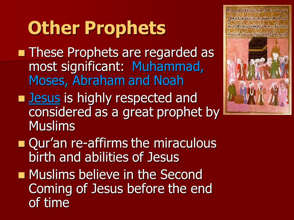 Other Prophets These Prophets are regarded as most significant: Muhammad, Moses, Abraham and Noah These Prophets are regarded as most significant: Muhammad, Moses, Abraham and Noah Jesus is highly respected and considered as a great prophet by Muslims Jesus is highly respected and considered as a great prophet by Muslims Qur'an re-affirms the miraculous birth and abilities of Jesus Qur'an re-affirms the miraculous birth and abilities of Jesus Muslims believe in the Second Coming of Jesus before the end of time Muslims believe in the Second Coming of Jesus before the end of time