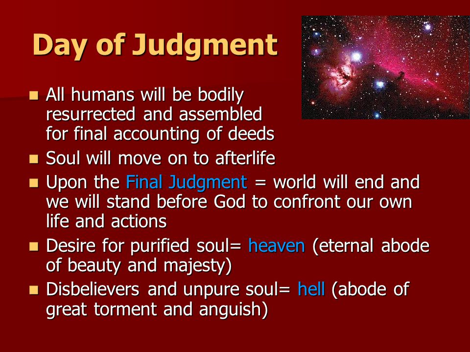 Day of Judgment All humans will be bodily resurrected and assembled for final accounting of deeds All humans will be bodily resurrected and assembled for final accounting of deeds Soul will move on to afterlife Soul will move on to afterlife Upon the Final Judgment = world will end and we will stand before God to confront our own life and actions Upon the Final Judgment = world will end and we will stand before God to confront our own life and actions Desire for purified soul= heaven (eternal abode of beauty and majesty) Desire for purified soul= heaven (eternal abode of beauty and majesty) Disbelievers and unpure soul= hell (abode of great torment and anguish) Disbelievers and unpure soul= hell (abode of great torment and anguish)
