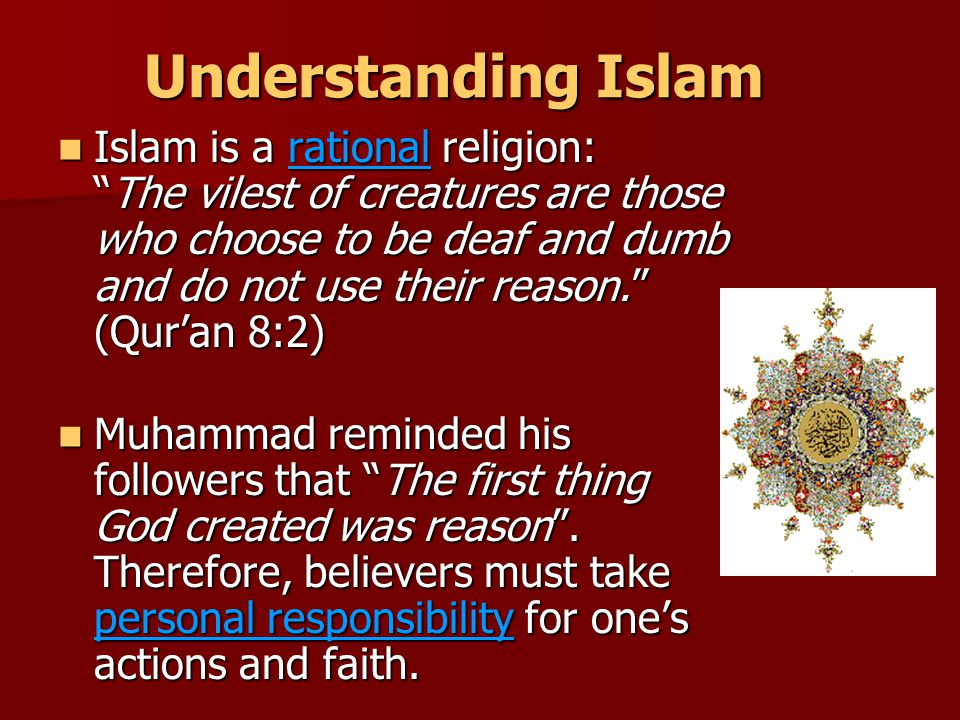 Understanding Islam Islam is a rational religion: The vilest of creatures are those who choose to be deaf and dumb and do not use their reason. (Qur'an 8:2) Islam is a rational religion: The vilest of creatures are those who choose to be deaf and dumb and do not use their reason. (Qur'an 8:2) Muhammad reminded his followers that The first thing God created was reason .