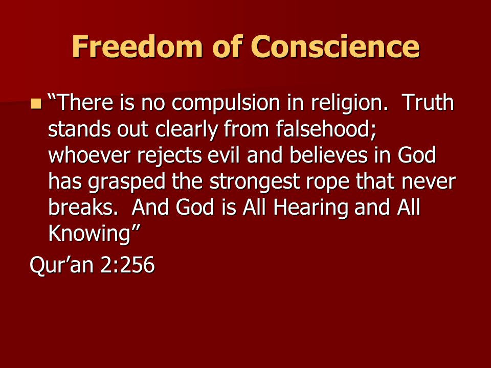 Freedom of Conscience There is no compulsion in religion.