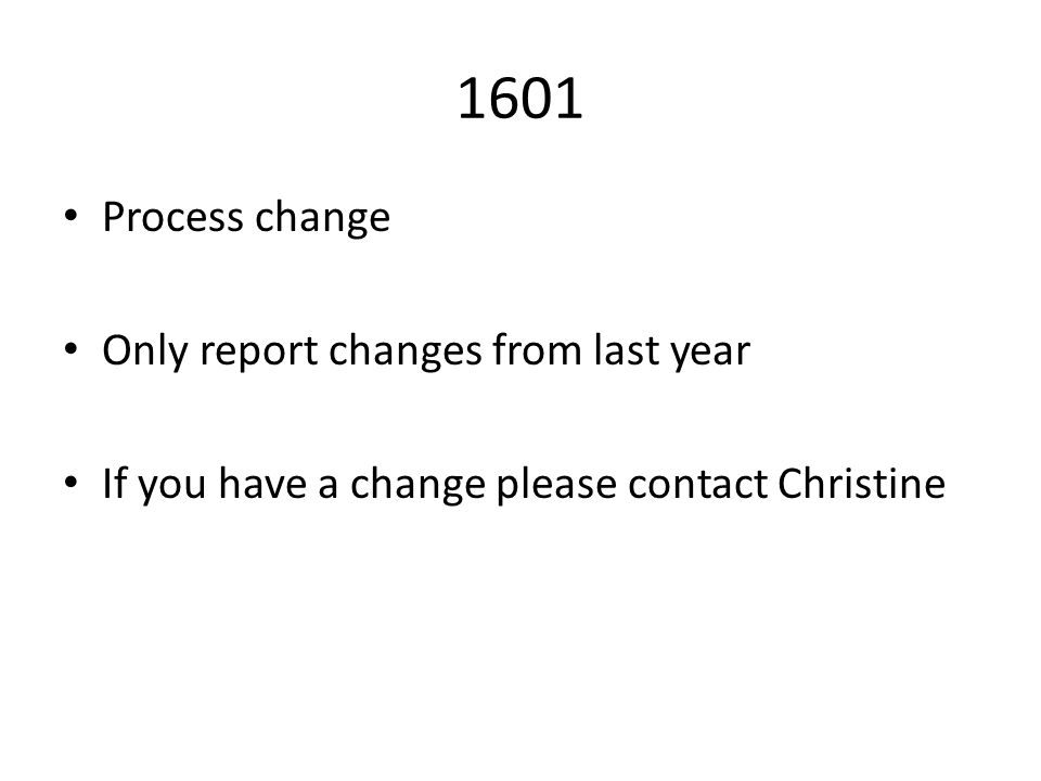 1601 Process change Only report changes from last year If you have a change please contact Christine