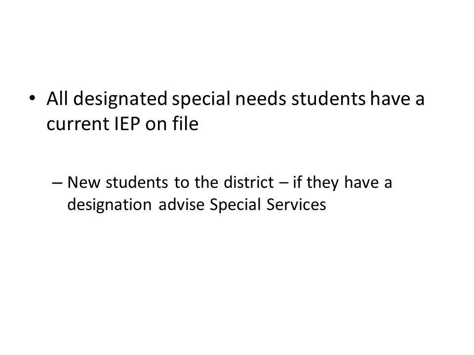 All designated special needs students have a current IEP on file – New students to the district – if they have a designation advise Special Services