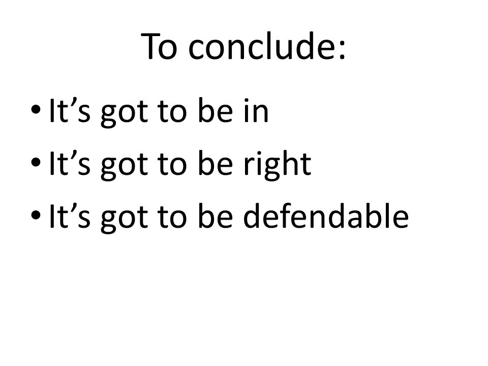 To conclude: It's got to be in It's got to be right It's got to be defendable