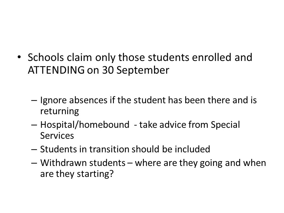 Schools claim only those students enrolled and ATTENDING on 30 September – Ignore absences if the student has been there and is returning – Hospital/homebound - take advice from Special Services – Students in transition should be included – Withdrawn students – where are they going and when are they starting
