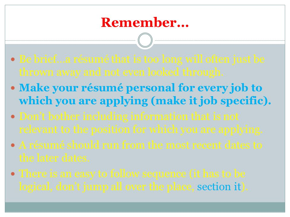 Remember… Be brief…a résumé that is too long will often just be thrown away and not even looked through.