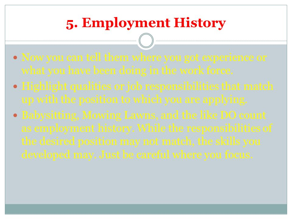 5. Employment History Now you can tell them where you got experience or what you have been doing in the work force. Highlight qualities or job respons