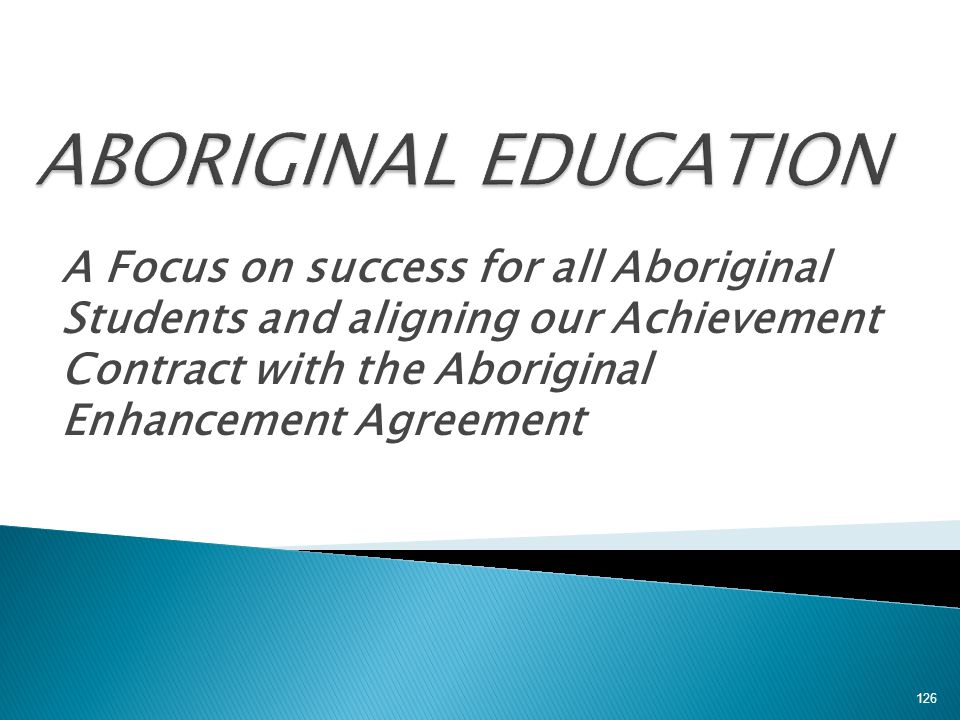 A Focus on success for all Aboriginal Students and aligning our Achievement Contract with the Aboriginal Enhancement Agreement 126