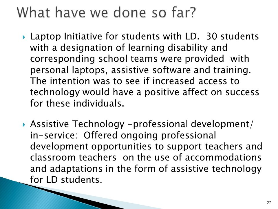 Laptop Initiative for students with LD. 30 students with a designation of learning disability and corresponding school teams were provided with pers