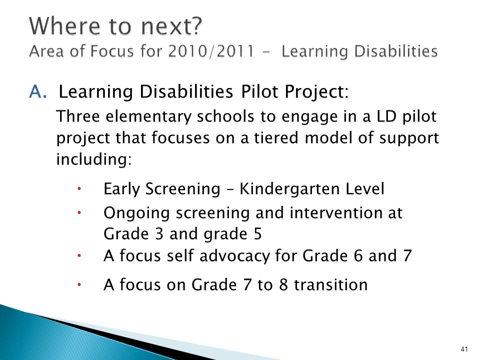 A. Learning Disabilities Pilot Project: Three elementary schools to engage in a LD pilot project that focuses on a tiered model of support including: