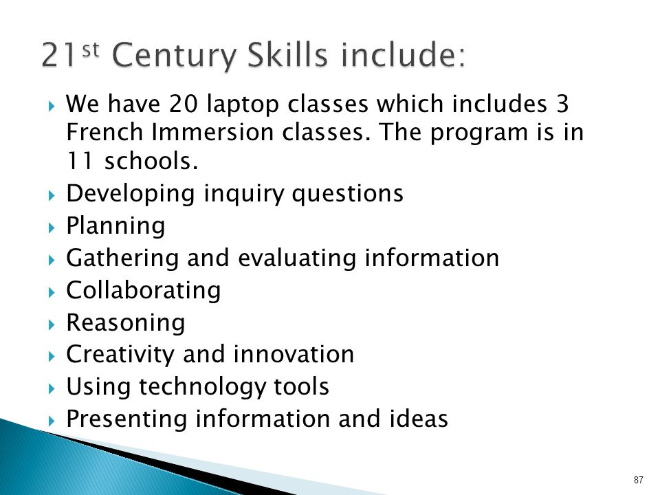  We have 20 laptop classes which includes 3 French Immersion classes. The program is in 11 schools.  Developing inquiry questions  Planning  Gathe