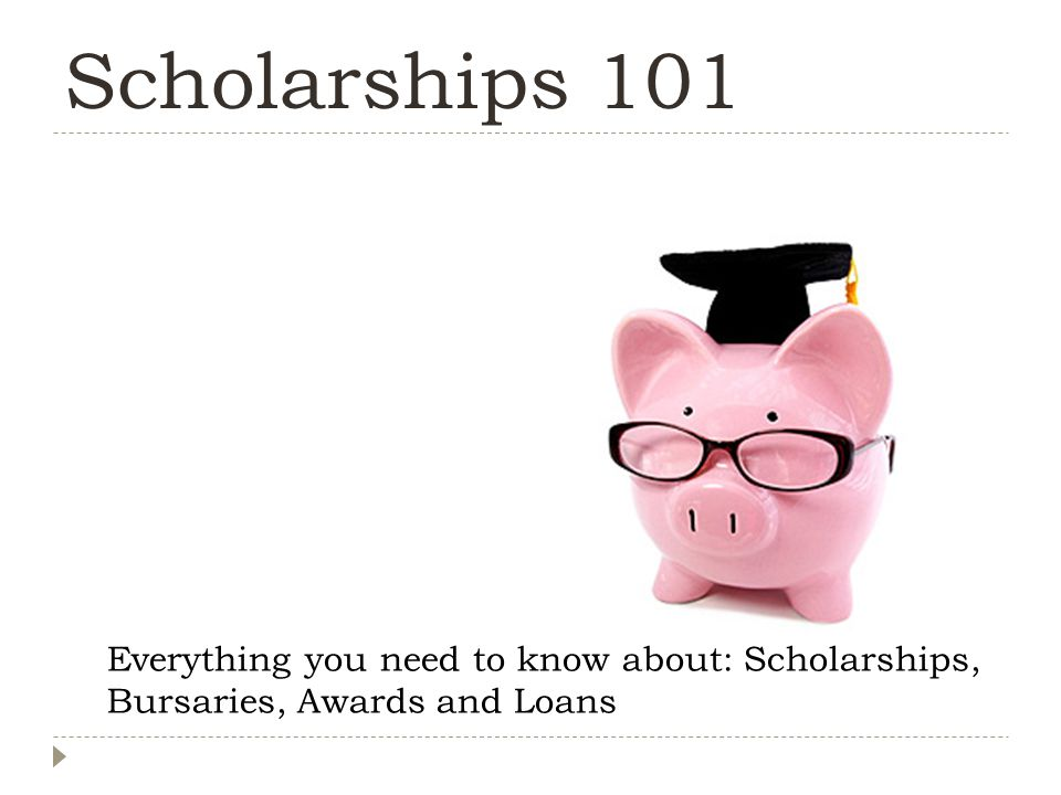 Scholarships 101 Everything you need to know about: Scholarships, Bursaries, Awards and Loans