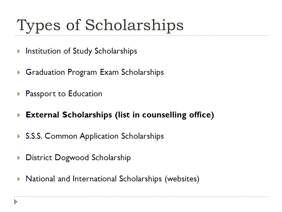 Types of Scholarships  Institution of Study Scholarships  Graduation Program Exam Scholarships  Passport to Education  External Scholarships (list in counselling office)  S.S.S.
