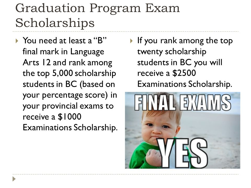 Graduation Program Exam Scholarships  You need at least a B final mark in Language Arts 12 and rank among the top 5,000 scholarship students in BC (based on your percentage score) in your provincial exams to receive a $1000 Examinations Scholarship.