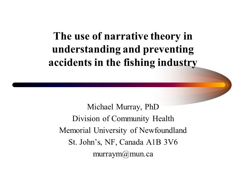 The use of narrative theory in understanding and preventing accidents in the fishing industry Michael Murray, PhD Division of Community Health Memoria