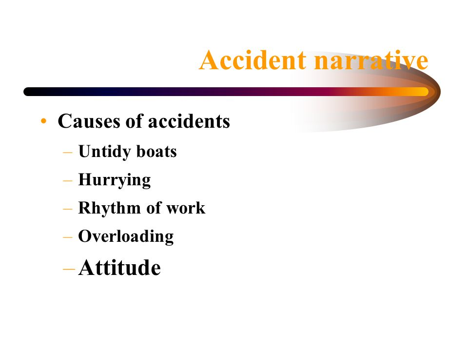 Accident narrative Causes of accidents –Untidy boats –Hurrying –Rhythm of work –Overloading –Attitude