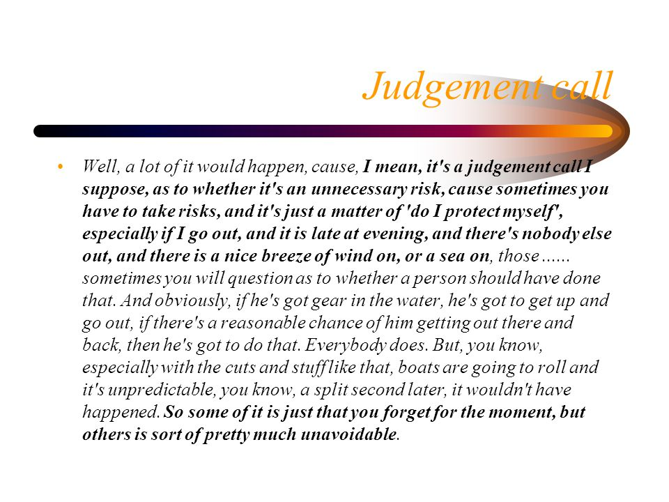 Judgement call Well, a lot of it would happen, cause, I mean, it's a judgement call I suppose, as to whether it's an unnecessary risk, cause sometimes