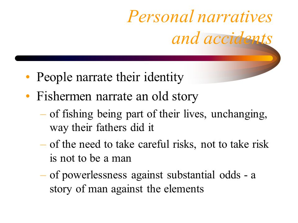 Personal narratives and accidents People narrate their identity Fishermen narrate an old story –of fishing being part of their lives, unchanging, way