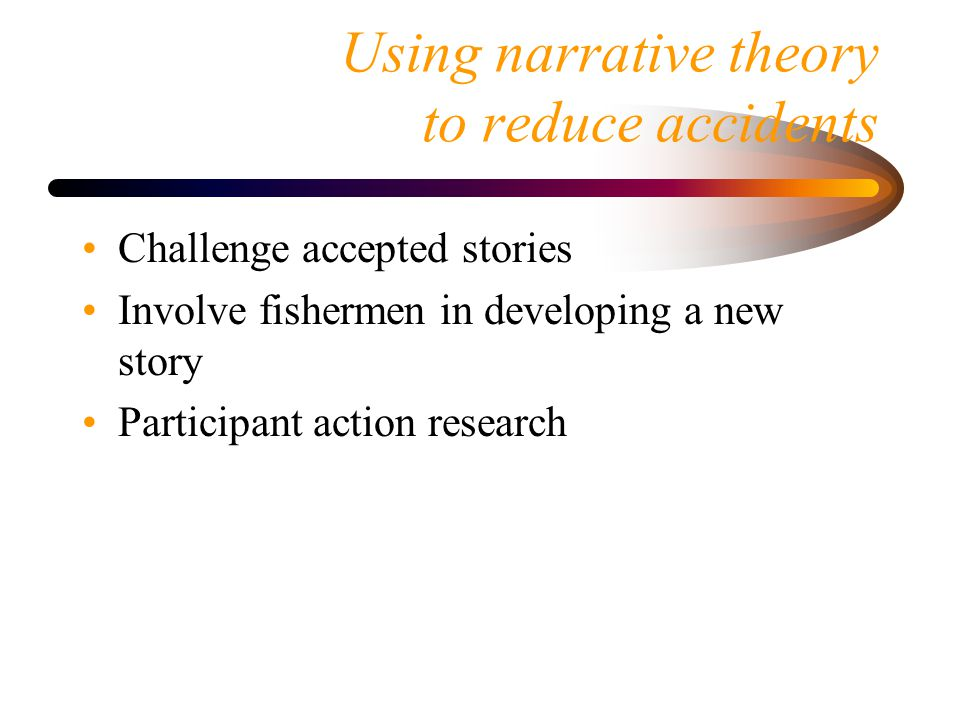 Using narrative theory to reduce accidents Challenge accepted stories Involve fishermen in developing a new story Participant action research