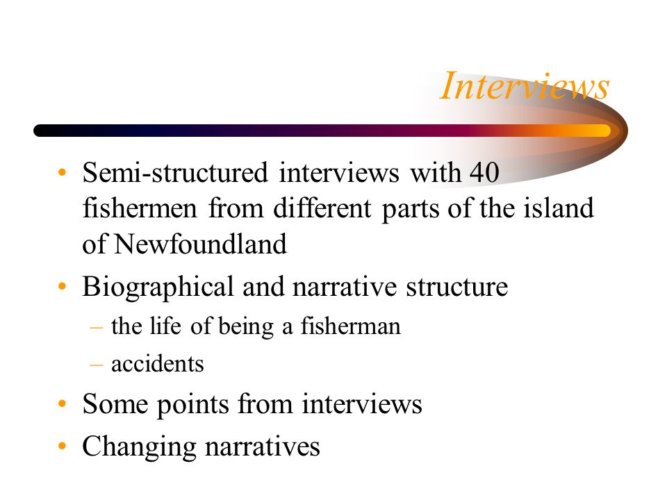 Interviews Semi-structured interviews with 40 fishermen from different parts of the island of Newfoundland Biographical and narrative structure –the l