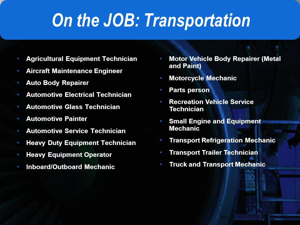 On the JOB: Transportation Agricultural Equipment Technician Aircraft Maintenance Engineer Auto Body Repairer Automotive Electrical Technician Automotive Glass Technician Automotive Painter Automotive Service Technician Heavy Duty Equipment Technician Heavy Equipment Operator Inboard/Outboard Mechanic Motor Vehicle Body Repairer (Metal and Paint) Motorcycle Mechanic Parts person Recreation Vehicle Service Technician Small Engine and Equipment Mechanic Transport Refrigeration Mechanic Transport Trailer Technician Truck and Transport Mechanic