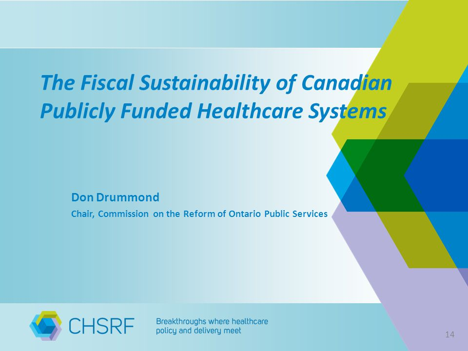The Fiscal Sustainability of Canadian Publicly Funded Healthcare Systems Don Drummond Chair, Commission on the Reform of Ontario Public Services 14