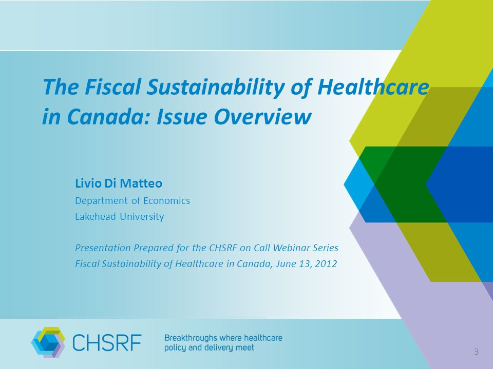 The Fiscal Sustainability of Healthcare in Canada: Issue Overview Livio Di Matteo Department of Economics Lakehead University Presentation Prepared for the CHSRF on Call Webinar Series Fiscal Sustainability of Healthcare in Canada, June 13,