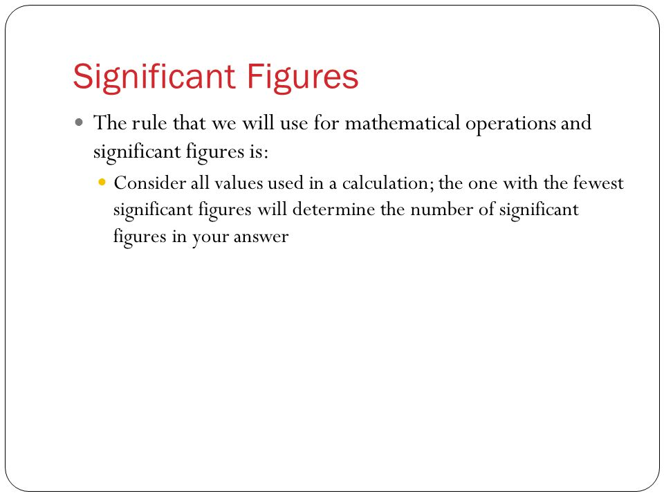 Significant Figures The rule that we will use for mathematical operations and significant figures is: Consider all values used in a calculation; the one with the fewest significant figures will determine the number of significant figures in your answer
