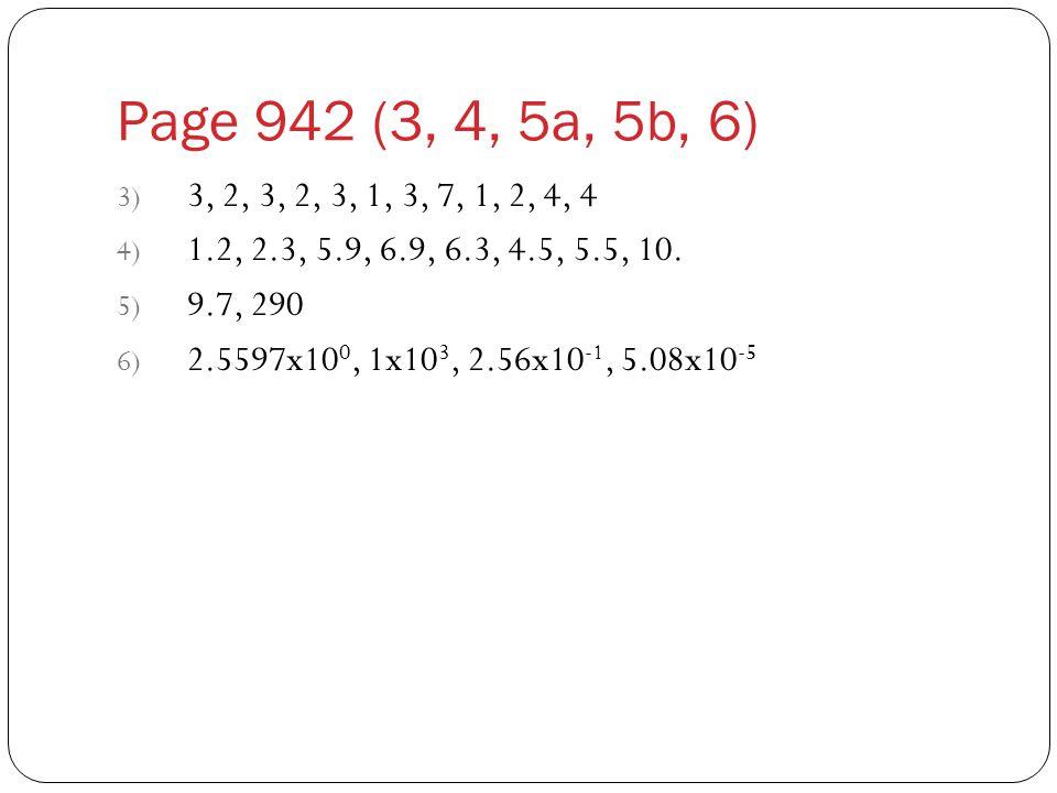Page 942 (3, 4, 5a, 5b, 6) 3) 3, 2, 3, 2, 3, 1, 3, 7, 1, 2, 4, 4 4) 1.2, 2.3, 5.9, 6.9, 6.3, 4.5, 5.5, 10. 5) 9.7, 290 6) 2.5597x10 0, 1x10 3, 2.56x10