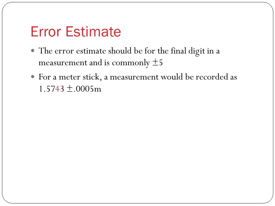 Error Estimate The error estimate should be for the final digit in a measurement and is commonly ±5 For a meter stick, a measurement would be recorded as 1.5743 ±.0005m