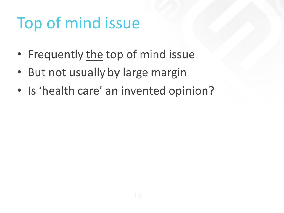 Top of mind issue Frequently the top of mind issue But not usually by large margin Is 'health care' an invented opinion.