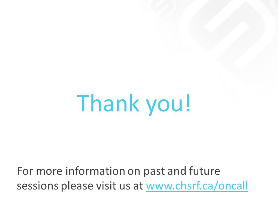 For more information on past and future sessions please visit us at www.chsrf.ca/oncall Thank you!